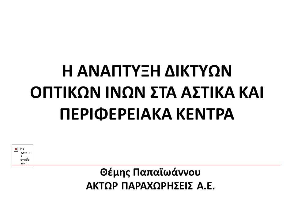 Η ΑΝΑΠΤΥΞΗ ΔΙΚΤΥΩΝ ΟΠΤΙΚΩΝ ΙΝΩΝ ΣΤΑ ΑΣΤΙΚΑ ΚΑΙ ΠΕΡΙΦΕΡΕΙΑΚΑ ΚΕΝΤΡΑ Θέμης Παπαϊωάννου ΑΚΤΩΡ ΠΑΡΑΧΩΡΗΣΕΙΣ Α.Ε.