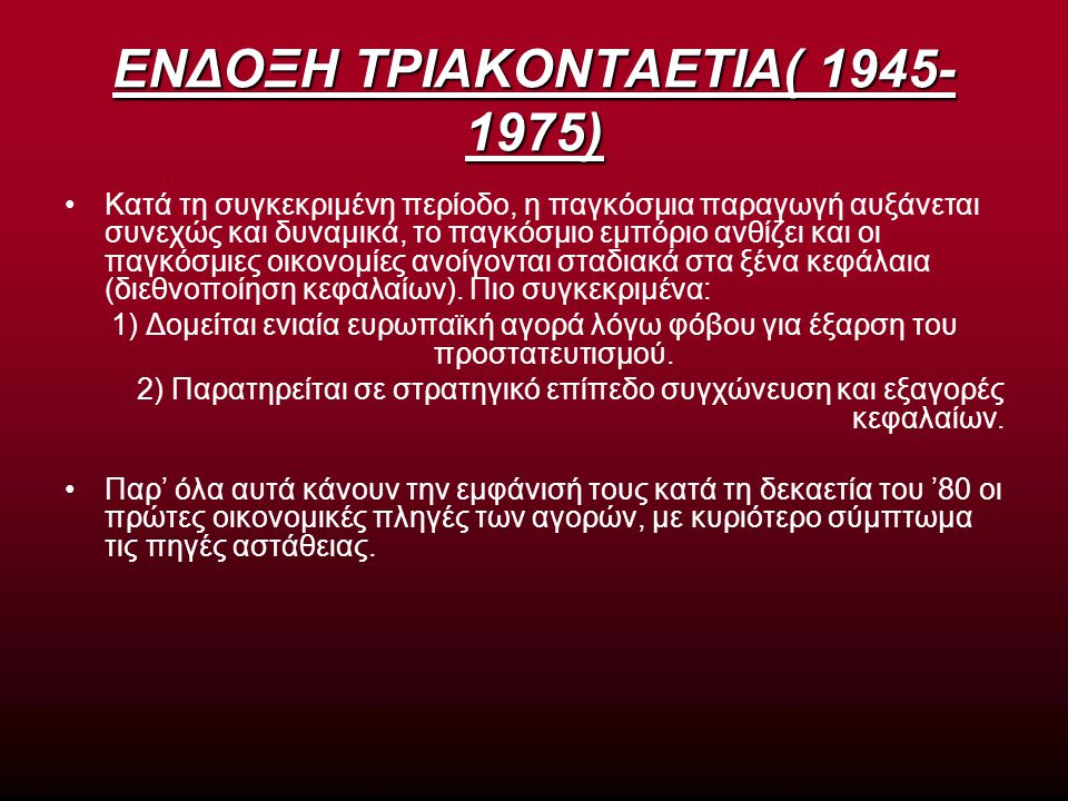 ΕΝΔΟΞΗ ΤΡΙΑΚΟΝΤΑΕΤΙΑ( 1945- 1975) Κατά τη συγκεκριμένη περίοδο, η παγκόσμια παραγωγή αυξάνεται συνεχώς και δυναμικά, το παγκόσμιο εμπόριο ανθίζει και