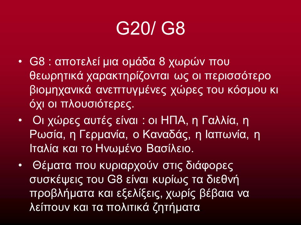 G20/ G8 G8 : αποτελεί μια ομάδα 8 χωρών που θεωρητικά χαρακτηρίζονται ως οι περισσότερο βιομηχανικά ανεπτυγμένες χώρες του κόσμου κι όχι οι πλουσιότερ