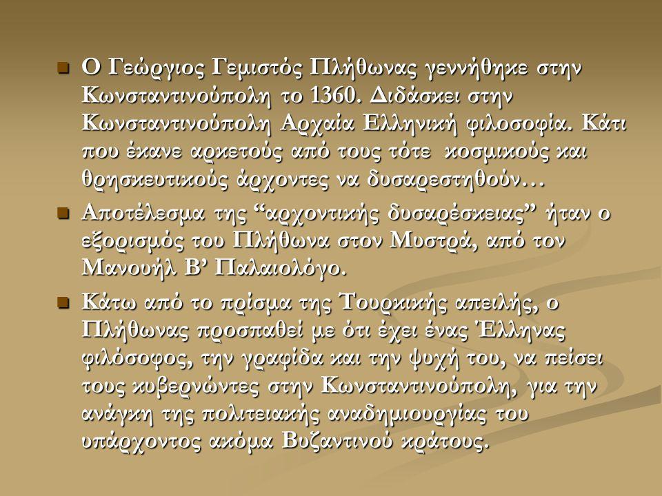 Ο Γεώργιος Γεμιστός Πλήθωνας γεννήθηκε στην Κωνσταντινούπολη το 1360. Διδάσκει στην Κωνσταντινούπολη Αρχαία Ελληνική φιλοσοφία. Κάτι που έκανε αρκετού