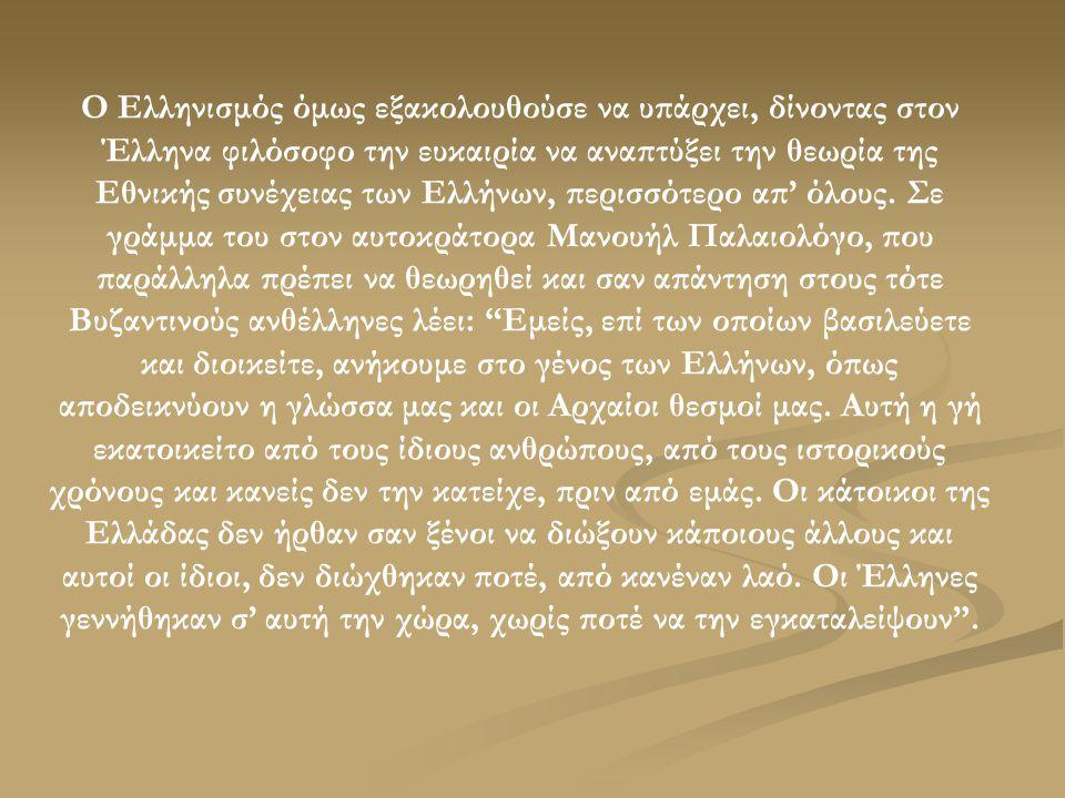 Ο Ελληνισμός όμως εξακολουθούσε να υπάρχει, δίνοντας στον Έλληνα φιλόσοφο την ευκαιρία να αναπτύξει την θεωρία της Εθνικής συνέχειας των Ελλήνων, περισσότερο απ' όλους.
