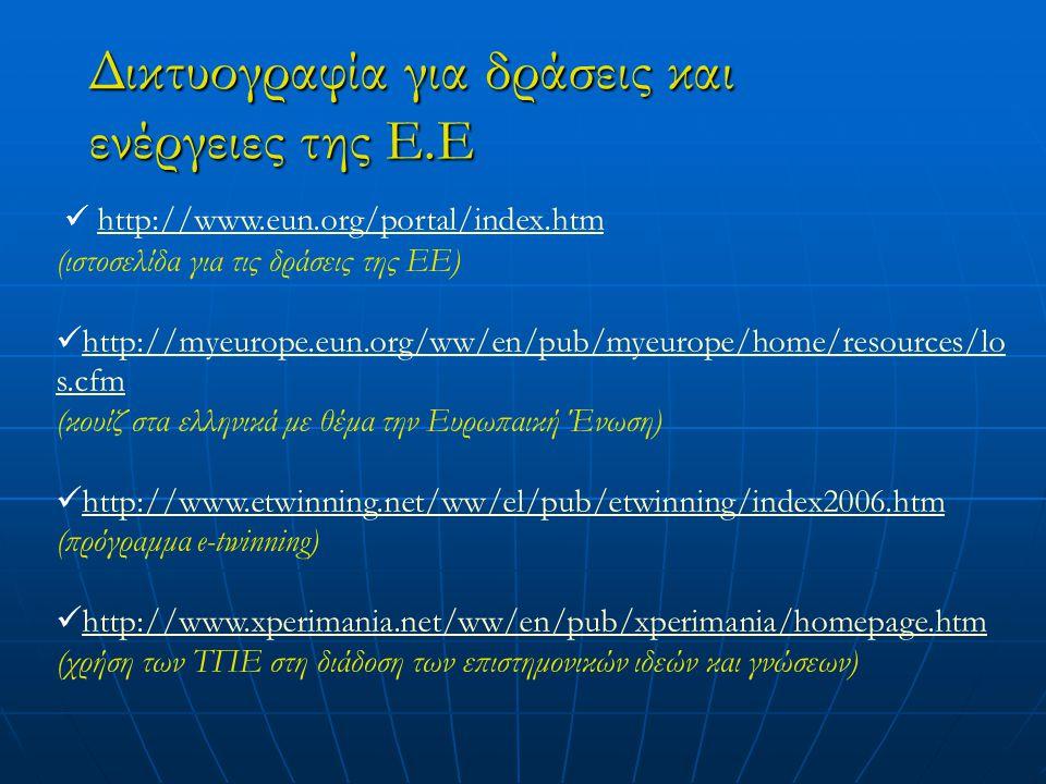 Δικτυογραφία για δράσεις και ενέργειες της Ε.Ε http://www.eun.org/portal/index.htm (ιστοσελίδα για τις δράσεις της ΕΕ) http://myeurope.eun.org/ww/en/pub/myeurope/home/resources/lo s.cfm http://myeurope.eun.org/ww/en/pub/myeurope/home/resources/lo s.cfm (κουίζ στα ελληνικά με θέμα την Ευρωπαική Ένωση) http://www.etwinning.net/ww/el/pub/etwinning/index2006.htm (πρόγραμμα e-twinning) http://www.xperimania.net/ww/en/pub/xperimania/homepage.htm (χρήση των ΤΠΕ στη διάδοση των επιστημονικών ιδεών και γνώσεων)