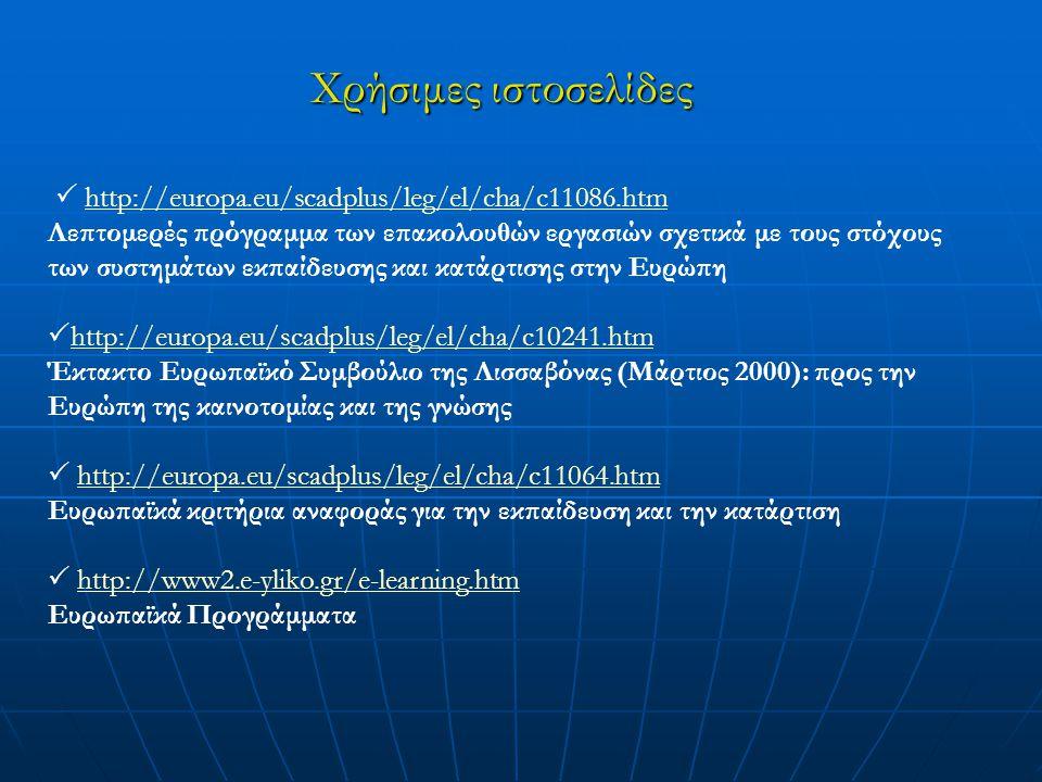Χρήσιμες ιστοσελίδες  http://europa.eu/scadplus/leg/el/cha/c11086.htmhttp://europa.eu/scadplus/leg/el/cha/c11086.htm Λεπτομερές πρόγραμμα των επακολουθών εργασιών σχετικά με τους στόχους των συστημάτων εκπαίδευσης και κατάρτισης στην Ευρώπη  http://europa.eu/scadplus/leg/el/cha/c10241.htm http://europa.eu/scadplus/leg/el/cha/c10241.htm Έκτακτο Ευρωπαϊκό Συμβούλιο της Λισσαβόνας (Μάρτιος 2000): προς την Ευρώπη της καινοτομίας και της γνώσης  http://europa.eu/scadplus/leg/el/cha/c11064.htmhttp://europa.eu/scadplus/leg/el/cha/c11064.htm Ευρωπαϊκά κριτήρια αναφοράς για την εκπαίδευση και την κατάρτιση  http://www2.e-yliko.gr/e-learning.htmhttp://www2.e-yliko.gr/e-learning.htm Ευρωπαϊκά Προγράμματα