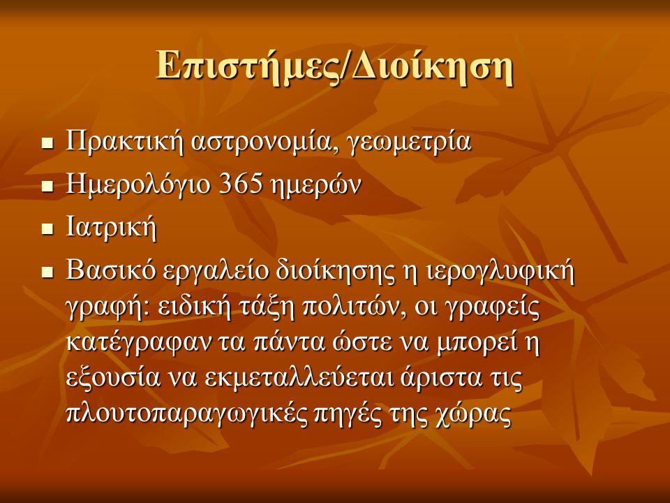 Επιστήμες/Διοίκηση Πρακτική αστρονομία, γεωμετρία Πρακτική αστρονομία, γεωμετρία Ημερολόγιο 365 ημερών Ημερολόγιο 365 ημερών Ιατρική Ιατρική Βασικό εργαλείο διοίκησης η ιερογλυφική γραφή: ειδική τάξη πολιτών, οι γραφείς κατέγραφαν τα πάντα ώστε να μπορεί η εξουσία να εκμεταλλεύεται άριστα τις πλουτοπαραγωγικές πηγές της χώρας Βασικό εργαλείο διοίκησης η ιερογλυφική γραφή: ειδική τάξη πολιτών, οι γραφείς κατέγραφαν τα πάντα ώστε να μπορεί η εξουσία να εκμεταλλεύεται άριστα τις πλουτοπαραγωγικές πηγές της χώρας