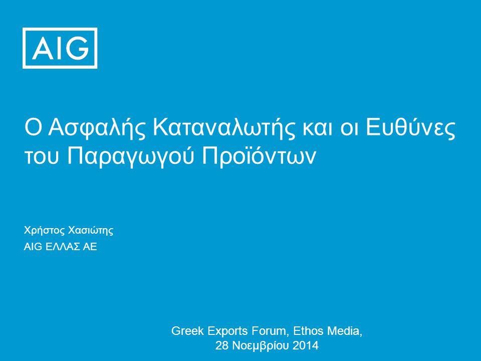Ο Ασφαλής Καταναλωτής και οι Ευθύνες του Παραγωγού Προϊόντων Greek Exports Forum, Ethos Media, 28 Νοεμβρίου 2014 Χρήστος Χασιώτης AIG ΕΛΛΑΣ ΑΕ