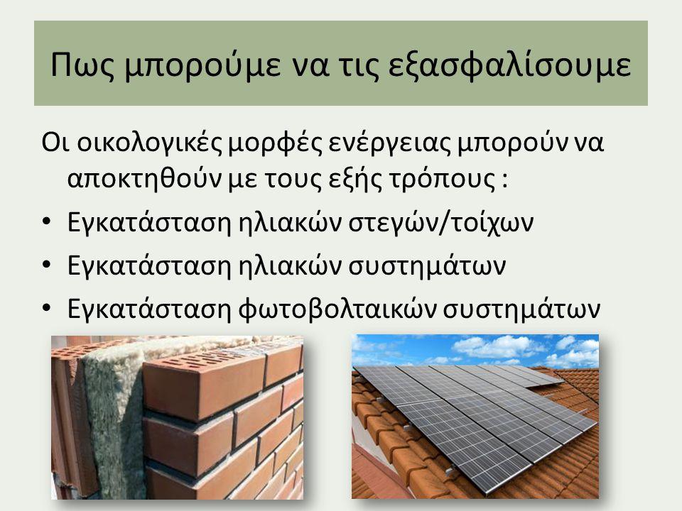 Πως μπορούμε να τις εξασφαλίσουμε Οι οικολογικές μορφές ενέργειας μπορούν να αποκτηθούν με τους εξής τρόπους : Εγκατάσταση ηλιακών στεγών/τοίχων Εγκατάσταση ηλιακών συστημάτων Εγκατάσταση φωτοβολταικών συστημάτων