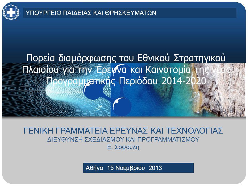 MINISTRY OF EDUCATION AND RELIGIOUS AFFAIRS, CULTURE AND SPORTSMINISTRY OF EDUCATION AND RELIGIOUS AFFAIRS, CULTURE AND SPORTS Athens, 30 April 2013 Πορεία διαμόρφωσης του Εθνικού Στρατηγικού Πλαισίου για την Έρευνα και Καινοτομία της νέας Προγραμματικής Περιόδου 2014-2020 ΓΕΝΙΚΗ ΓΡΑΜΜΑΤΕΙΑ ΕΡΕΥΝΑΣ ΚΑΙ ΤΕΧΝΟΛΟΓΙΑΣ ΔΙΕΥΘΥΝΣΗ ΣΧΕΔΙΑΣΜΟΥ ΚΑΙ ΠΡΟΓΡΑΜΜΑΤΙΣΜΟΥ Ε.