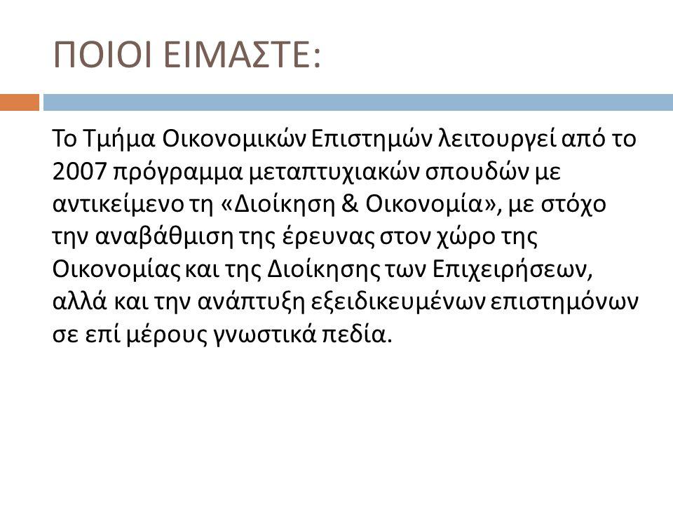 ΠΟΙΟΙ ΕΙΜΑΣΤΕ : Το Τμήμα Οικονομικών Επιστημών λειτουργεί από το 2007 πρόγραμμα μεταπτυχιακών σπουδών με αντικείμενο τη « Διοίκηση & Οικονομία », με σ