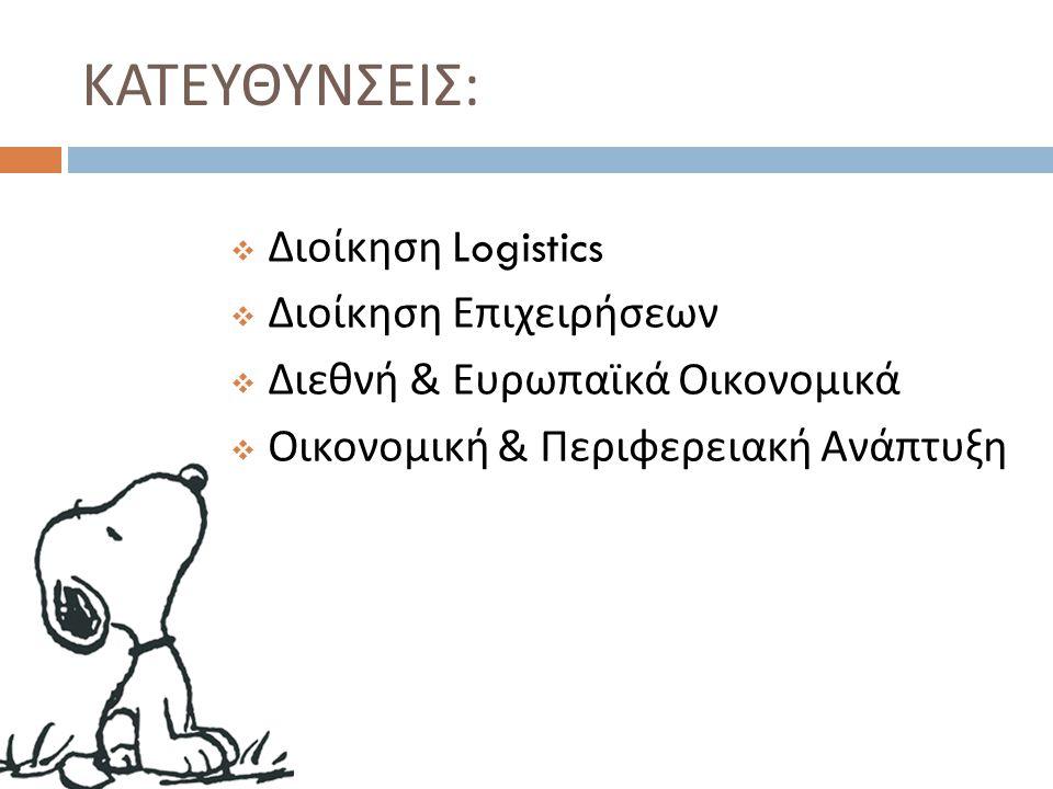 ΚΑΤΕΥΘΥΝΣΕΙΣ :  Διοίκηση Logistics  Διοίκηση Επιχειρήσεων  Διεθνή & Ευρωπαϊκά Οικονομικά  Οικονομική & Περιφερειακή Ανάπτυξη