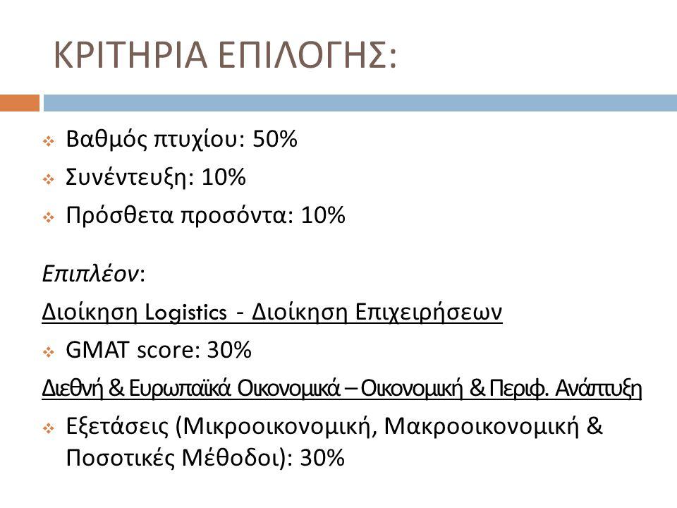 ΚΡΙΤΗΡΙΑ ΕΠΙΛΟΓΗΣ :  Βαθμός πτυχίου : 50%  Συνέντευξη : 10%  Πρόσθετα προσόντα : 10% Επιπλέον : Διοίκηση Logistics - Διοίκηση Επιχειρήσεων  GMAT s