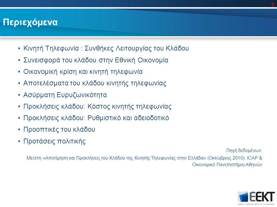 Περιεχόμενα Κινητή Τηλεφωνία : Συνθήκες Λειτουργίας του Κλάδου Συνεισφορά του κλάδου στην Εθνική Οικονομία Οικονομική κρίση και κινητή τηλεφωνία Αποτελέσματα του κλάδου κινητής τηλεφωνίας Ασύρματη Ευρυζωνικότητα Προκλήσεις κλάδου: Κόστος κινητής τηλεφωνίας Προκλήσεις κλάδου: Ρυθμιστικό και αδειοδοτικό Προοπτικές του κλάδου Προτάσεις πολιτικής Πηγή δεδομένων: Μελέτη «Αποτίμηση και Προκλήσεις του Κλάδου της Κινητής Τηλεφωνίας στην Ελλάδα» (Οκτώβριος 2010), ICAP & Οικονομικό Πανεπιστήμιο Αθηνών 2
