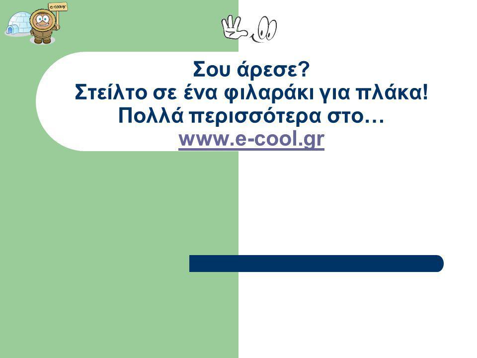 Σου άρεσε? Στείλτο σε ένα φιλαράκι για πλάκα! Πολλά περισσότερα στο… www.e-cool.gr www.e-cool.gr