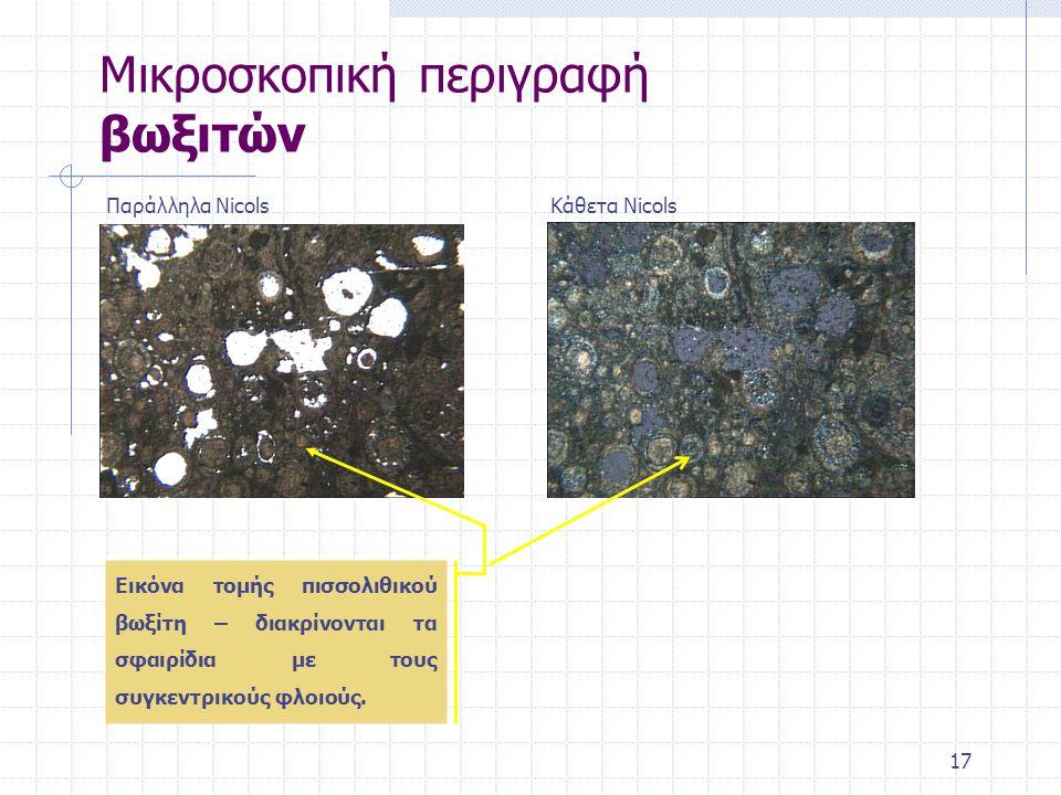 17 Μικροσκοπική περιγραφή βωξιτών Παράλληλα NicolsΚάθετα Nicols Εικόνα τομής πισσολιθικού βωξίτη – διακρίνονται τα σφαιρίδια με τους συγκεντρικούς φλοιούς.