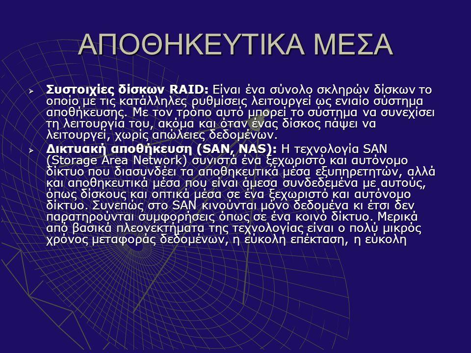 ΑΠΟΘΗΚΕΥΤΙΚΑ ΜΕΣΑ  Συστοιχίες δίσκων RAID: Είναι ένα σύνολο σκληρών δίσκων το οποίο με τις κατάλληλες ρυθμίσεις λειτουργεί ως ενιαίο σύστημα αποθήκευ