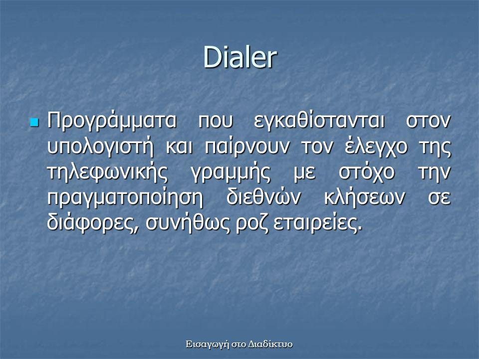 Εισαγωγή στο Διαδίκτυο Dialer Προγράμματα που εγκαθίστανται στον υπολογιστή και παίρνουν τον έλεγχο της τηλεφωνικής γραμμής με στόχο την πραγματοποίηση διεθνών κλήσεων σε διάφορες, συνήθως ροζ εταιρείες.