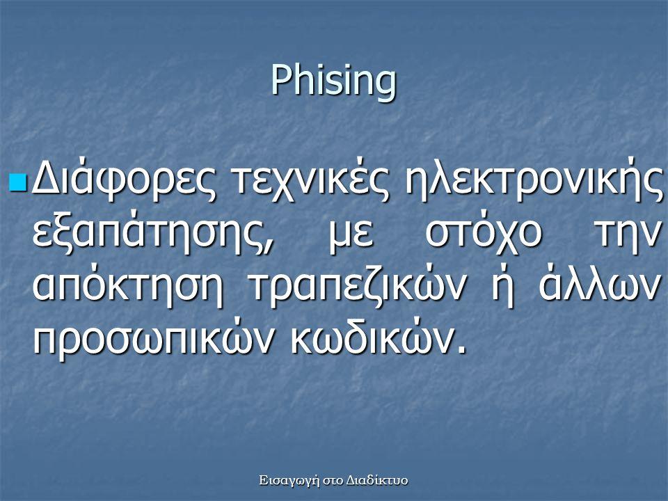 Εισαγωγή στο Διαδίκτυο Phising Διάφορες τεχνικές ηλεκτρονικής εξαπάτησης, με στόχο την απόκτηση τραπεζικών ή άλλων προσωπικών κωδικών.