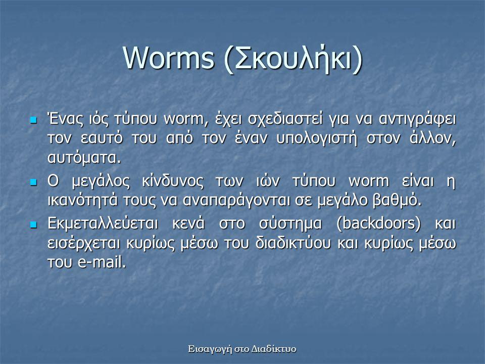 Εισαγωγή στο Διαδίκτυο Worms (Σκουλήκι) Ένας ιός τύπου worm, έχει σχεδιαστεί για να αντιγράφει τον εαυτό του από τον έναν υπολογιστή στον άλλον, αυτόματα.