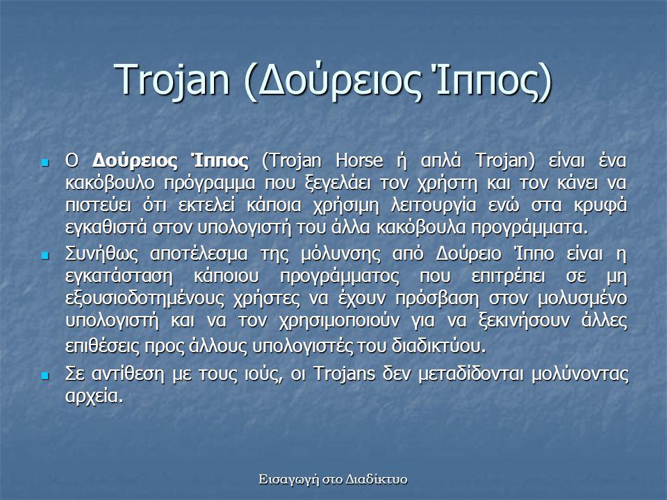 Εισαγωγή στο Διαδίκτυο Trojan (Δούρειος Ίππος) Ο Δούρειος Ίππος (Trojan Horse ή απλά Trojan) είναι ένα κακόβουλο πρόγραμμα που ξεγελάει τον χρήστη και τον κάνει να πιστεύει ότι εκτελεί κάποια χρήσιμη λειτουργία ενώ στα κρυφά εγκαθιστά στον υπολογιστή του άλλα κακόβουλα προγράμματα.