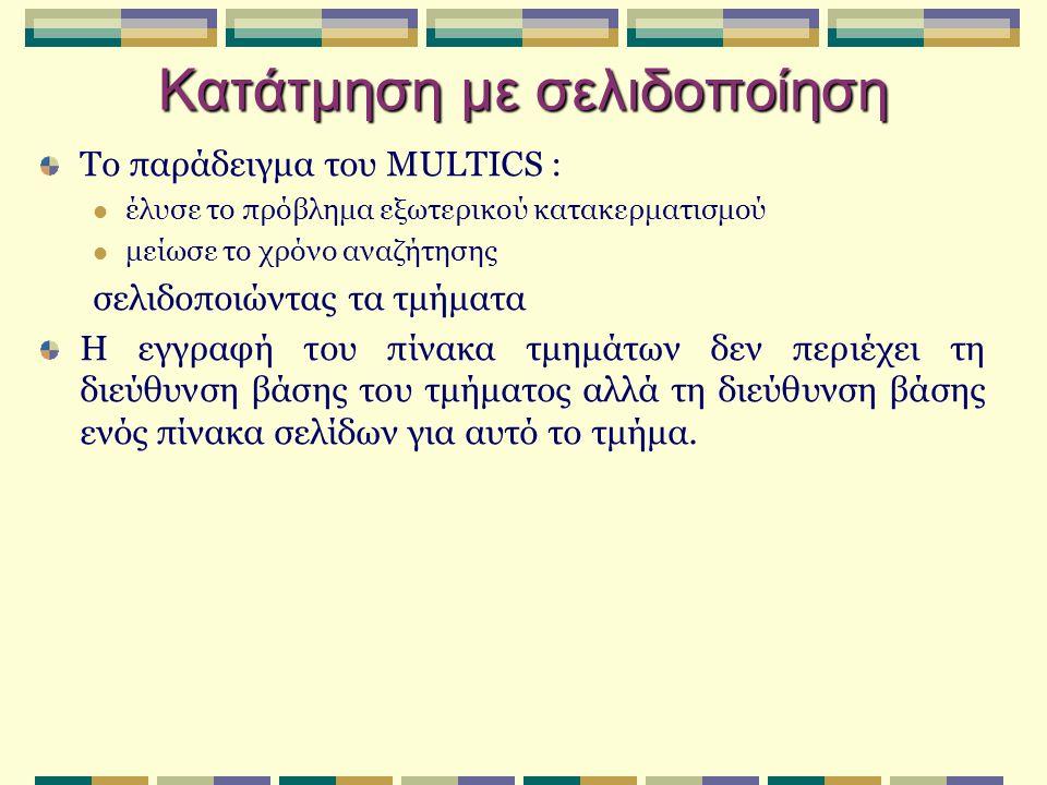 Κατάτμηση με σελιδοποίηση Το παράδειγμα του MULTICS : έλυσε το πρόβλημα εξωτερικού κατακερματισμού μείωσε το χρόνο αναζήτησης σελιδοποιώντας τα τμήματ