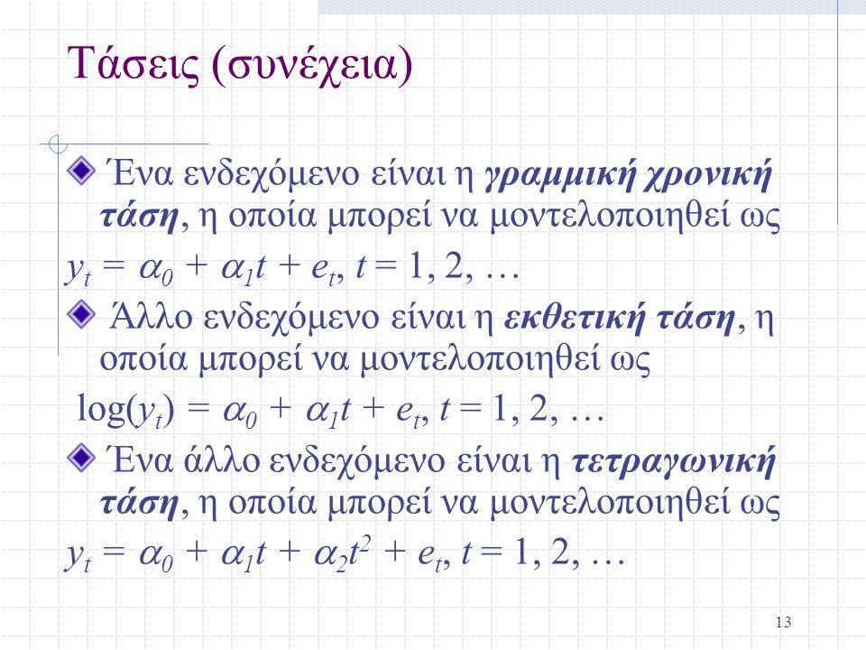 13 Τάσεις (συνέχεια) Ένα ενδεχόμενο είναι η γραμμική χρονική τάση, η οποία μπορεί να μοντελοποιηθεί ως y t =  0 +  1 t + e t, t = 1, 2, … Άλλο ενδεχ