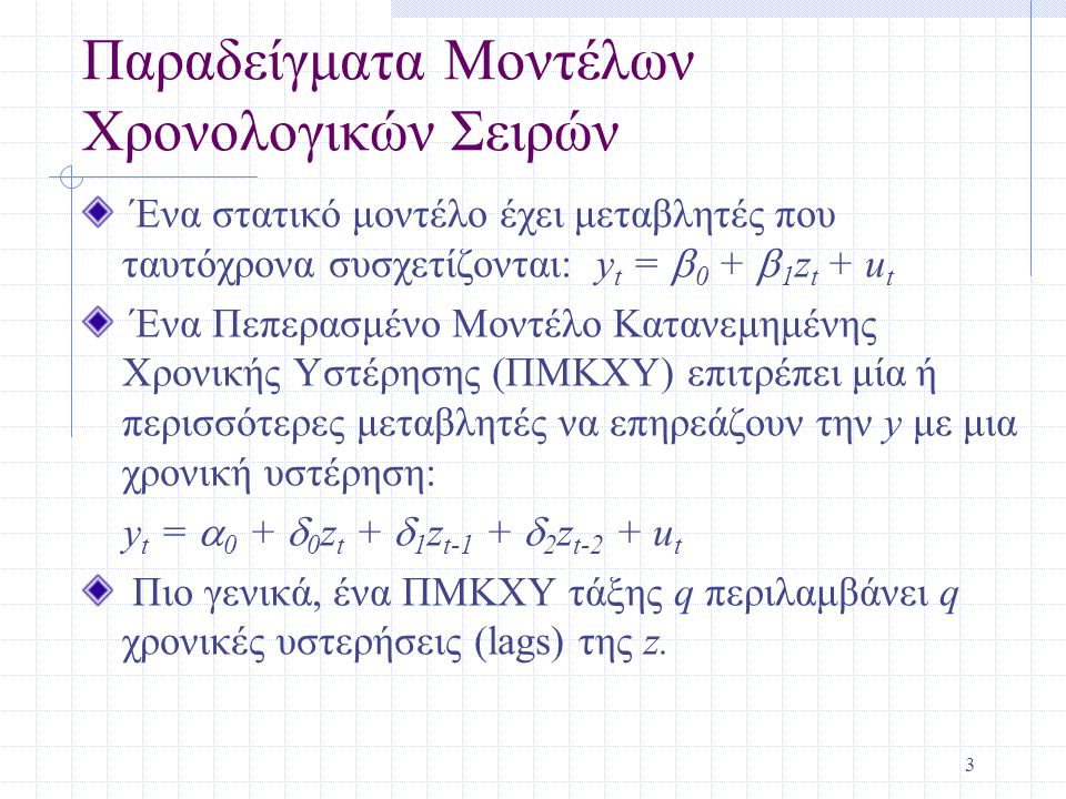 3 Παραδείγματα Μοντέλων Χρονολογικών Σειρών Ένα στατικό μοντέλο έχει μεταβλητές που ταυτόχρονα συσχετίζονται: y t =  0 +  1 z t + u t Ένα Πεπερασμέν