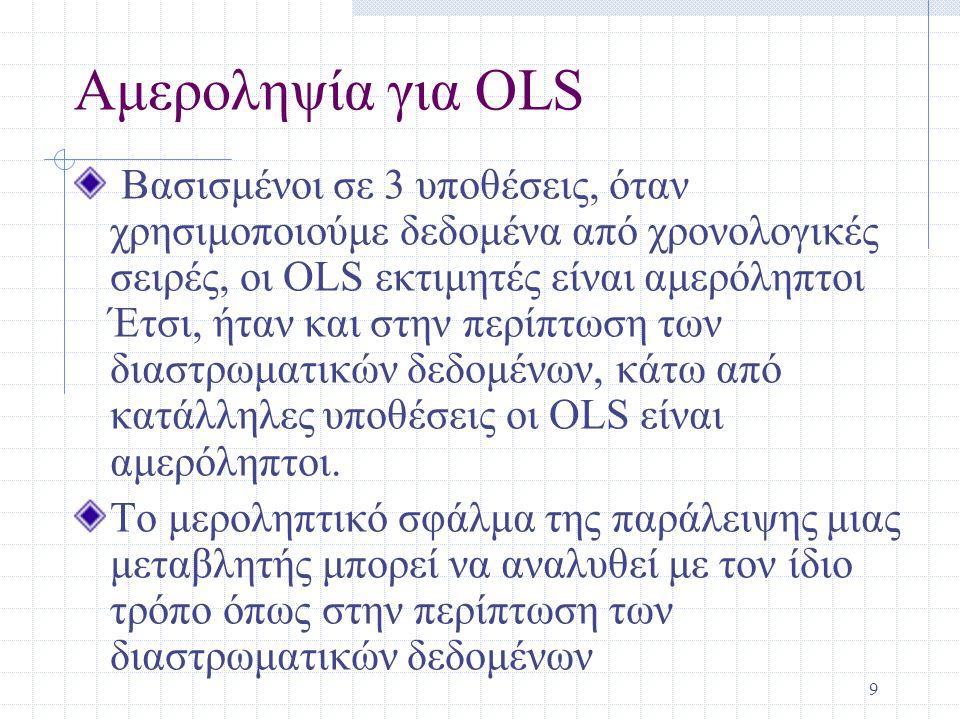 9 Αμεροληψία για OLS Βασισμένοι σε 3 υποθέσεις, όταν χρησιμοποιούμε δεδομένα από χρονολογικές σειρές, οι OLS εκτιμητές είναι αμερόληπτοι Έτσι, ήταν κα