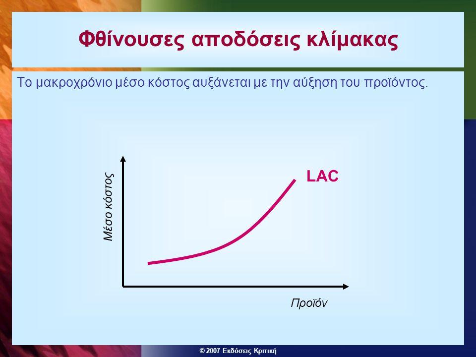 © 2007 Εκδόσεις Κριτική Φθίνουσες αποδόσεις κλίμακας Το μακροχρόνιο μέσο κόστος αυξάνεται με την αύξηση του προϊόντος. LAC Μέσο κόστος Προϊόν