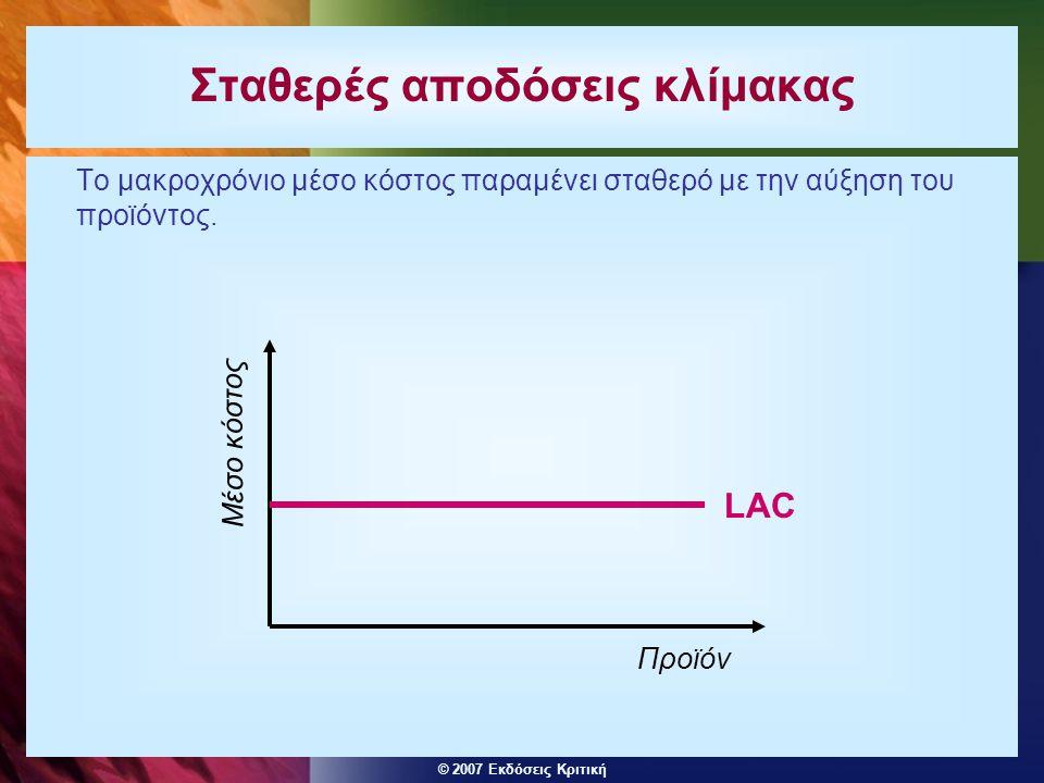 © 2007 Εκδόσεις Κριτική Σταθερές αποδόσεις κλίμακας Το μακροχρόνιο μέσο κόστος παραμένει σταθερό με την αύξηση του προϊόντος. LAC Μέσο κόστος Προϊόν