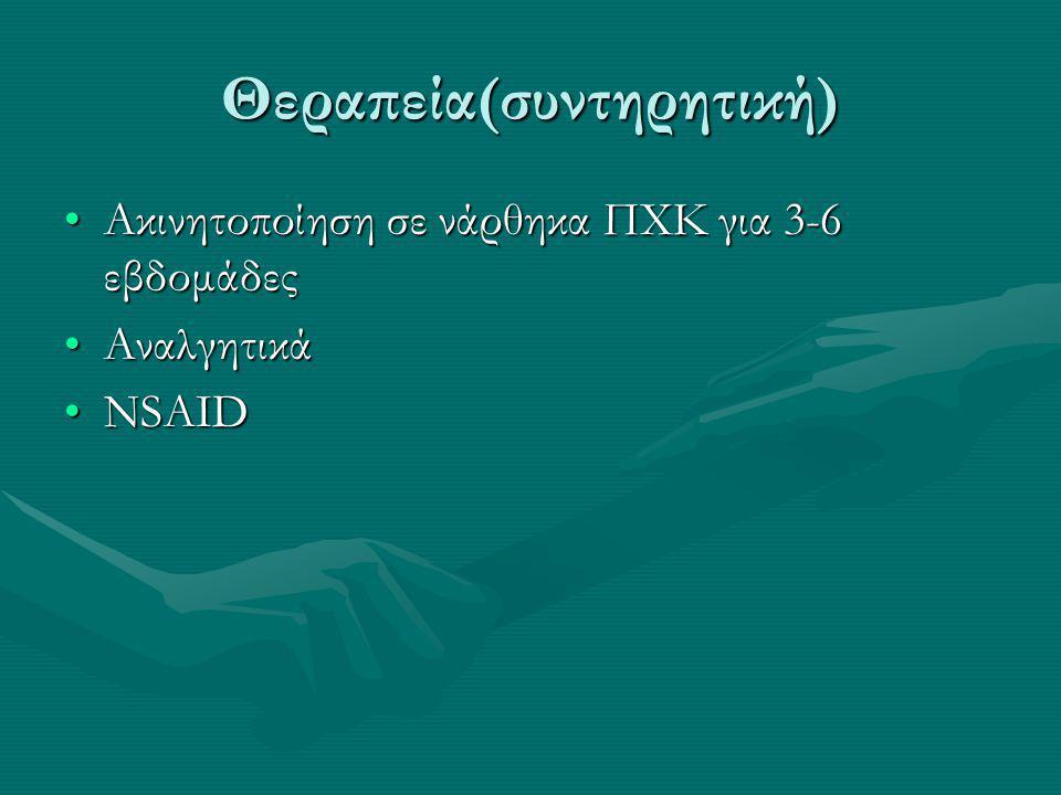 Θεραπεία(συντηρητική) Ακινητοποίηση σε νάρθηκα ΠΧΚ για 3-6 εβδομάδεςΑκινητοποίηση σε νάρθηκα ΠΧΚ για 3-6 εβδομάδες ΑναλγητικάΑναλγητικά NSAIDNSAID