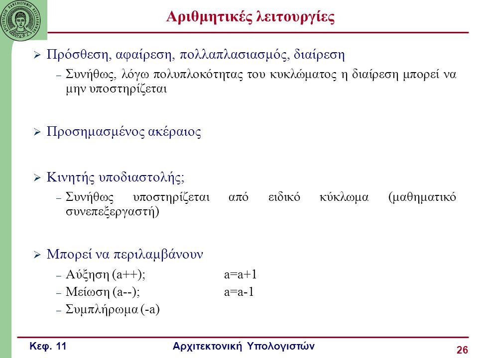 Κεφ. 11 Αρχιτεκτονική Υπολογιστών 26 Αριθμητικές λειτουργίες  Πρόσθεση, αφαίρεση, πολλαπλασιασμός, διαίρεση – Συνήθως, λόγω πολυπλοκότητας του κυκλώμ