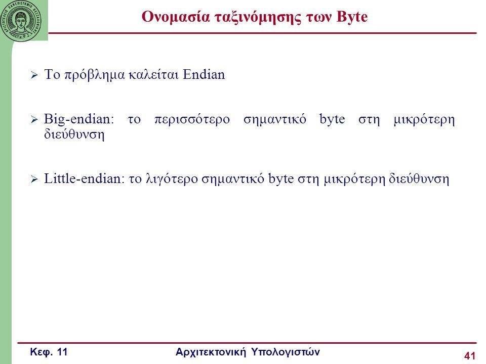 Κεφ. 11 Αρχιτεκτονική Υπολογιστών 41 Ονομασία ταξινόμησης των Byte  Το πρόβλημα καλείται Endian  Big-endian: το περισσότερο σημαντικό byte στη μικρό