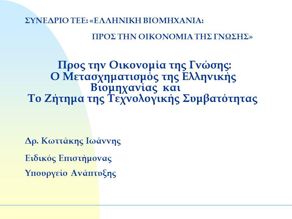 ΣΥΝΕΔΡΙΟ ΤΕΕ: «ΕΛΛΗΝΙΚΗ ΒΙΟΜΗΧΑΝΙΑ: ΠΡΟΣ ΤΗΝ ΟΙΚΟΝΟΜΙΑ ΤΗΣ ΓΝΩΣΗΣ» Προς την Οικονομία της Γνώσης: Ο Μετασχηματισμός της Ελληνικής Βιομηχανίας και Το Ζήτημα της Τεχνολογικής Συμβατότητας Δρ.
