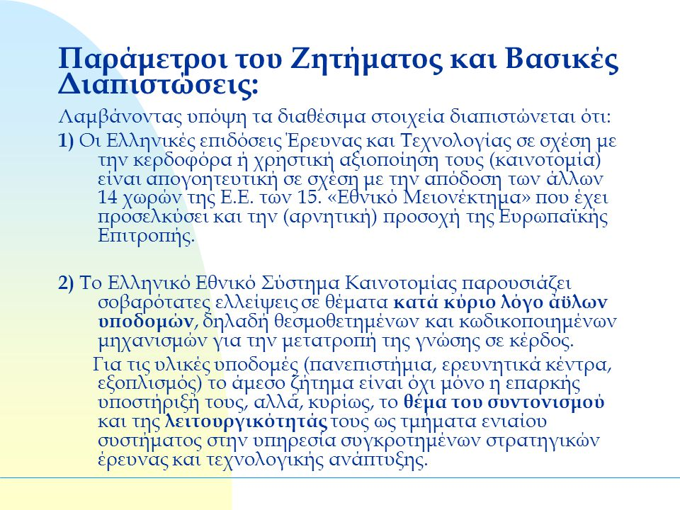 Παράμετροι του Ζητήματος και Βασικές Διαπιστώσεις: Λαμβάνοντας υπόψη τα διαθέσιμα στοιχεία διαπιστώνεται ότι: 1) Οι Ελληνικές επιδόσεις Έρευνας και Τεχνολογίας σε σχέση με την κερδοφόρα ή χρηστική αξιοποίηση τους (καινοτομία) είναι απογοητευτική σε σχέση με την απόδοση των άλλων 14 χωρών της Ε.Ε.