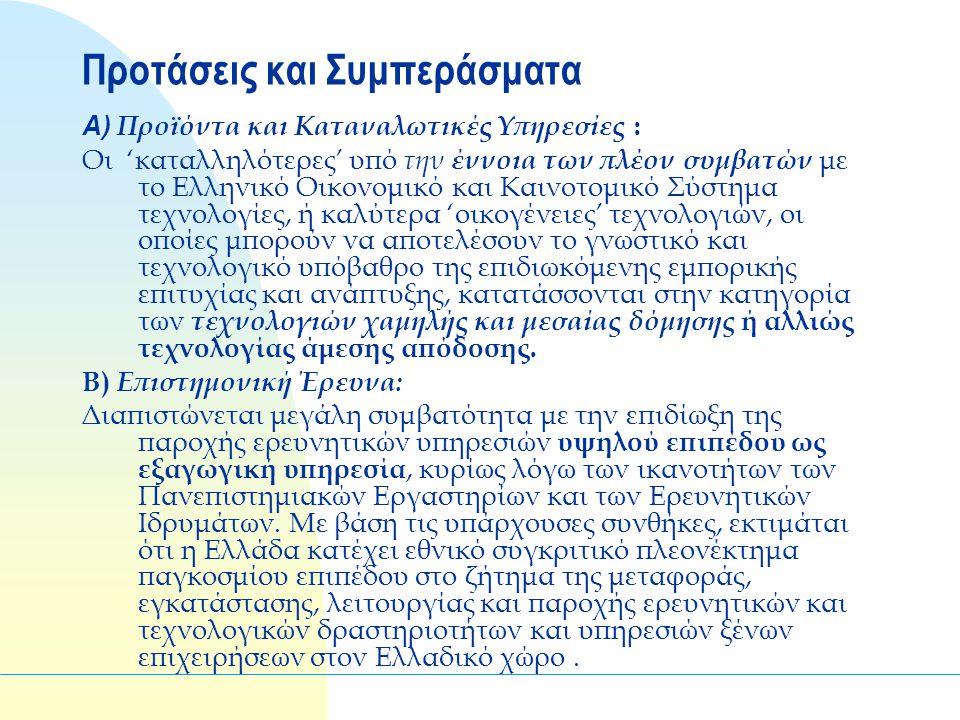 Προτάσεις και Συμπεράσματα Α) Προϊόντα και Καταναλωτικές Υπηρεσίες : Οι 'καταλληλότερες' υπό την έννοια των πλέον συμβατών με το Ελληνικό Οικονομικό και Καινοτομικό Σύστημα τεχνολογίες, ή καλύτερα 'οικογένειες' τεχνολογιών, οι οποίες μπορούν να αποτελέσουν το γνωστικό και τεχνολογικό υπόβαθρο της επιδιωκόμενης εμπορικής επιτυχίας και ανάπτυξης, κατατάσσονται στην κατηγορία των τεχνολογιών χαμηλής και μεσαίας δόμησης ή αλλιώς τεχνολογίας άμεσης απόδοσης.