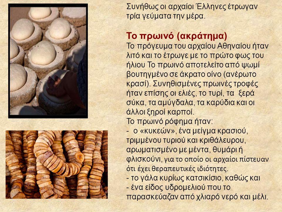 Συνήθως οι αρχαίοι Έλληνες έτρωγαν τρία γεύματα την μέρα. Το πρωινό (ακράτημα) Το πρόγευμα του αρχαίου Αθηναίου ήταν λιτό και το έτρωγε με το πρώτο φω