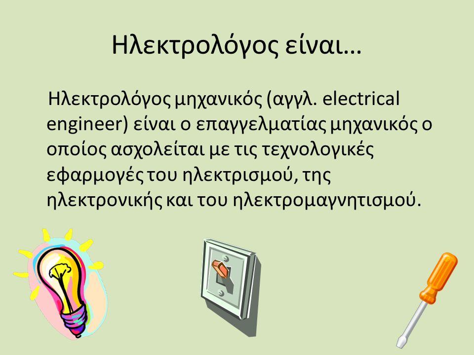 Ηλεκτρολόγος είναι… Ηλεκτρολόγος μηχανικός (αγγλ. electrical engineer) είναι o επαγγελματίας μηχανικός ο οποίος ασχολείται με τις τεχνολογικές εφαρμογ