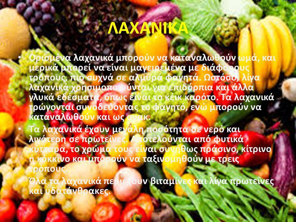 ΛΑΧΑΝΙΚΑ Ορισμένα λαχανικά μπορούν να καταναλωθούν ωμά, και μερικά μπορεί να είναι μαγειρεμένα με διάφορους τρόπους, πιο συχνά σε αλμυρά φαγητά.