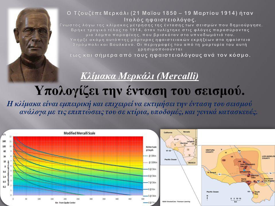 Κλίμακα Μερκάλι (Mercalli) Υπολογίζει την ένταση του σεισμού. Η κλίμακα είναι εμπειρική και επιχειρεί να εκτιμήσει την ένταση του σεισμού ανάλογα με τ