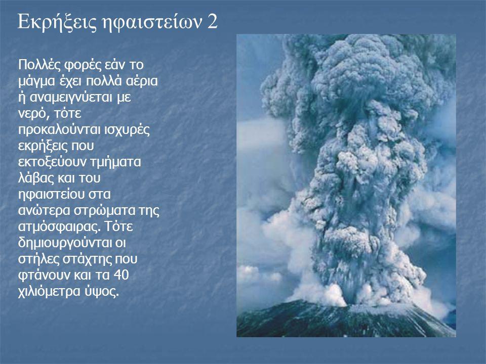 Εκρήξεις ηφαιστείων 2 Πολλές φορές εάν το μάγμα έχει πολλά αέρια ή αναμειγνύεται με νερό, τότε προκαλούνται ισχυρές εκρήξεις που εκτοξεύουν τμήματα λά