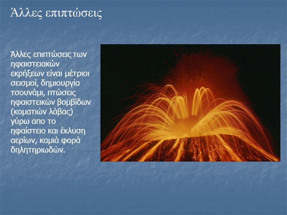 Άλλες επιπτώσεις Άλλες επιπτώσεις των ηφαιστειακών εκρήξεων είναι μέτριοι σεισμοί, δημιουργία τσουνάμι, πτώσεις ηφαιστεικών βομβίδων (κοματιών λάβας)