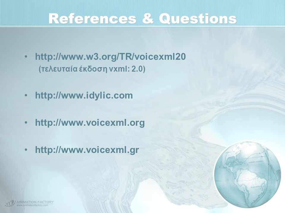 References & Questions http://www.w3.org/TR/voicexml20 (τελευταία έκδοση vxml: 2.0) http://www.idylic.com http://www.voicexml.org http://www.voicexml.gr
