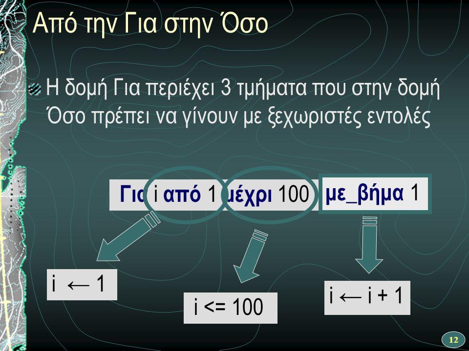 12 Από την Για στην Όσο Η δομή Για περιέχει 3 τμήματα που στην δομή Όσο πρέπει να γίνουν με ξεχωριστές εντολές Για i από 1 μέχρι 100 i ← 1 i <= 100 i ← i + 1 με_βήμα 1