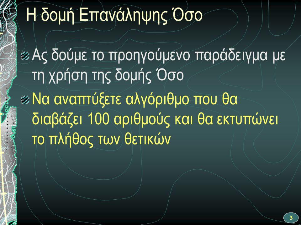 34 Ροή εκτέλεσης αλγορίθμου Αλγόριθμος Πλήθος_θετικών θετικοί ← 0 i ← 1 Όσο i <= 100 επανάλαβε Διάβασε α Αν α > 0 τότε θετικοί ← θετικοί + 1 Τέλος_αν i ← i + 1 Τέλος_επανάληψης Εκτύπωσε θετικοί Τέλος Πλήθος_θετικών ΝΑΙ Αρχή θετικοί ← θετικοί + 1 i ← 1 i <= 100 OXI Διάβασε α OXI ΝΑΙ θετικοί ← 0 i ← i + 1 Τέλος Εκτύπωσε θετικοί α > 0 Αυτό θα γίνει όταν έχουν διαβαστεί και επεξεργαστεί 100 αριθμοί Η ίδια διαδικασία θα συνεχιστεί έως ότου πάψει να ισχύει η συνθήκη της δομής Όσο, οπότε και τερματίζεται η επανάληψη Γνωστό πλήθος επαναλήψεων Το ίδιο δ.ρ.