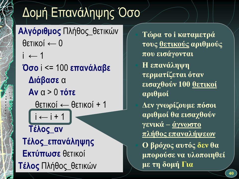 40 Αλγόριθμος Πλήθος_θετικών θετικοί ← 0 i ← 1 Όσο i <= 100 επανάλαβε Διάβασε α Αν α > 0 τότε θετικοί ← θετικοί + 1 Τέλος_αν i ← i + 1 Τέλος_επανάληψη