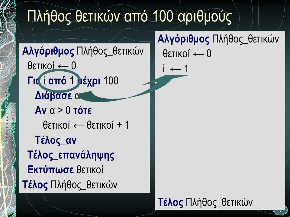 7 Πλήθος θετικών από 100 αριθμούς Αλγόριθμος Πλήθος_θετικών θετικοί ← 0 Για i από 1 μέχρι 100 Διάβασε α Αν α > 0 τότε θετικοί ← θετικοί + 1 Τέλος_αν Τ