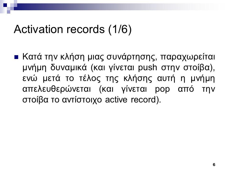 6 Activation records (1/6) Κατά την κλήση μιας συνάρτησης, παραχωρείται μνήμη δυναμικά (και γίνεται push στην στοίβα), ενώ μετά το τέλος της κλήσης αυτή η μνήμη απελευθερώνεται (και γίνεται pop από την στοίβα το αντίστοιχο active record).
