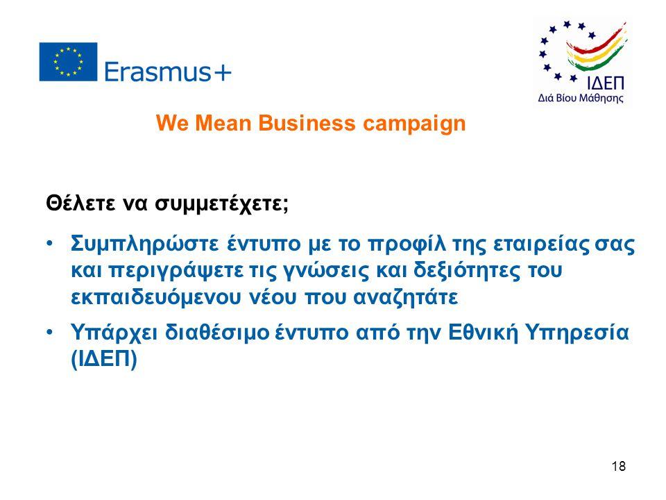 18 Θέλετε να συμμετέχετε; Συμπληρώστε έντυπο με το προφίλ της εταιρείας σας και περιγράψετε τις γνώσεις και δεξιότητες του εκπαιδευόμενου νέου που αναζητάτε Υπάρχει διαθέσιμο έντυπο από την Εθνική Υπηρεσία (ΙΔΕΠ) We Mean Business campaign
