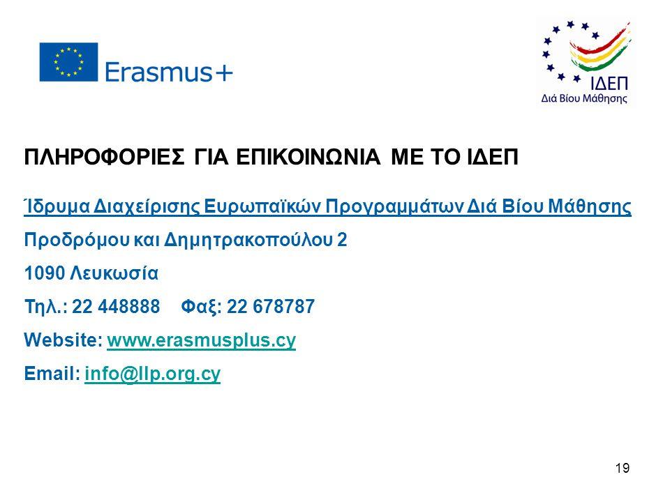 ΠΛΗΡΟΦΟΡΙΕΣ ΓΙΑ ΕΠΙΚΟΙΝΩΝΙΑ ΜΕ ΤΟ ΙΔΕΠ Ίδρυμα Διαχείρισης Ευρωπαϊκών Προγραμμάτων Διά Βίου Μάθησης Προδρόμου και Δημητρακοπούλου 2 1090 Λευκωσία Τηλ.: 22 448888 Φαξ: 22 678787 Website: www.erasmusplus.cywww.erasmusplus.cy Email: info@llp.org.cyinfo@llp.org.cy 19