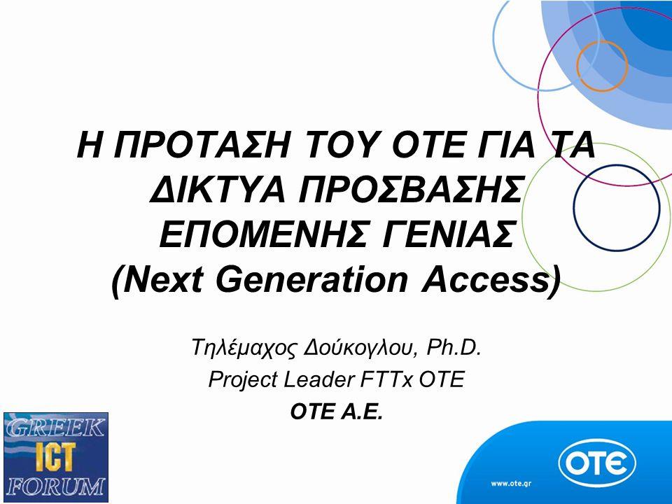 Η ΠΡΟΤΑΣΗ ΤΟΥ ΟΤΕ ΓΙΑ ΤΑ ΔΙΚΤΥΑ ΠΡΟΣΒΑΣΗΣ ΕΠΟΜΕΝΗΣ ΓΕΝΙΑΣ (Next Generation Access) Τηλέμαχος Δούκογλου, Ph.D. Project Leader FTTx OTE ΟΤΕ Α.Ε.