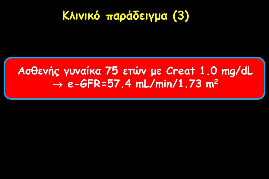 Ασθενής γυναίκα 75 ετών με Creat 1.0 mg/dL  e-GFR=57.4 mL/min/1.73 m 2 Κλινικό παράδειγμα (3)